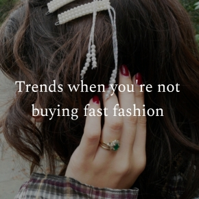Trends when you're not buying fastfashion
